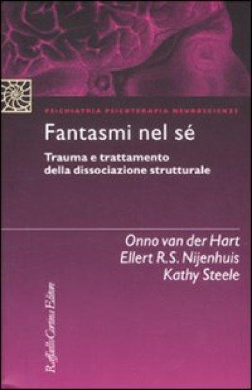 Fantasmi nel sé. Trauma e trattamento della dissociazione strutturale - Ellert R. S. Nijenhuis |