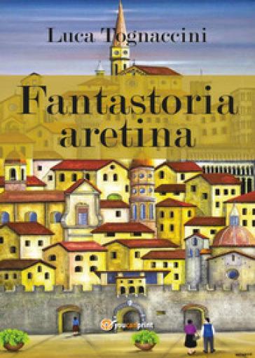 Fantastoria aretina - Luca Tognaccini |
