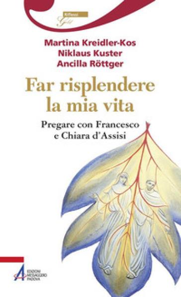 Far risplendere la mia vita. Pregare con Francesco e Chiara d'Assisi - Martina Kreidler-Kos | Kritjur.org