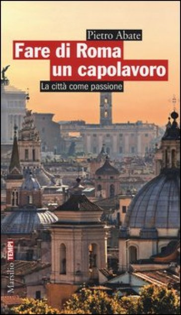 Fare di Roma un capolavoro. La città come passione - Pietro Abate | Ericsfund.org