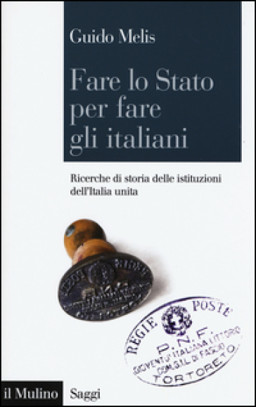Fare lo Stato per fare gli italiani. Ricerche di storia delle istituzioni dell'Italia unita - Guido Melis  