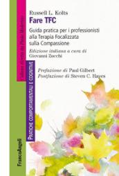 Fare TFC. Guida pratica per i professionisti alla Terapia Focalizzata sulla Compassione