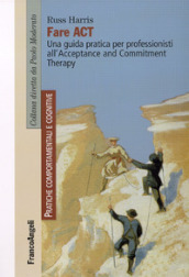 Fare act. Una guida pratica per professionisti all Acceptance and Commitment Therapy
