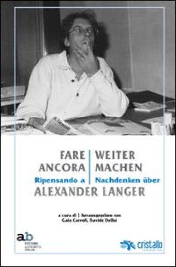 Fare ancora. Ripensando a Alexander Langer-Weitermachen. Nachdenken uber Alexander Langer. Ediz. multilingue - G. Carroli pdf epub