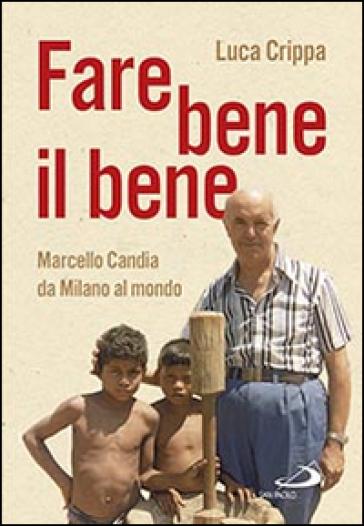 Fare bene il bene. Marcello Candia da Milano al mondo - Luca Crippa | Kritjur.org