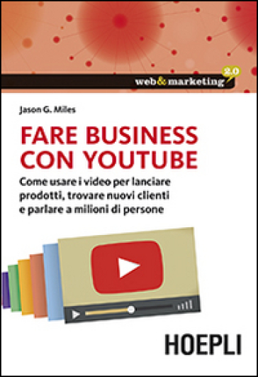 Fare business con YouTube. Come usare i video per lanciare prodotti, trovare nuovi clienti e parlare a milioni di persone - Jason G. Miles  