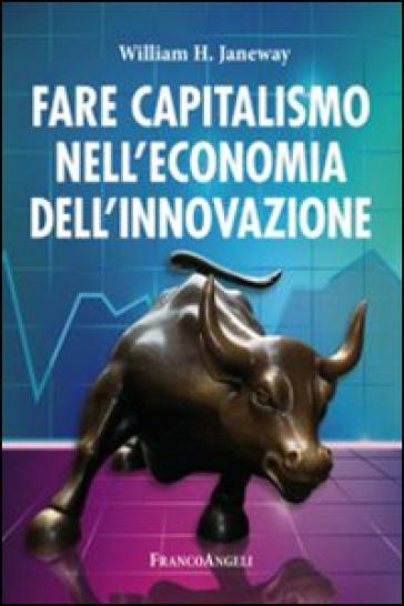 Fare capitalismo nell'economia dell'innovazione - William H. Janeway |