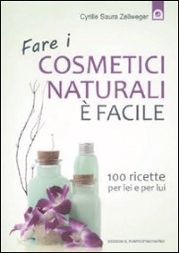 Fare i cosmetici naturali è facile. 100 ricette per lei e per lui - Cyrille Saura Zellweger | Thecosgala.com