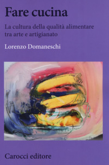 Fare cucina. La cultura della qualità alimentare tra arte e artigianato - Lorenzo Domaneschi |