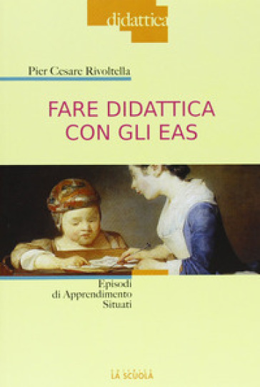 Fare didattica con gli EAS. Episodi di Apprendimento Situato - Pier Cesare Rivoltella |