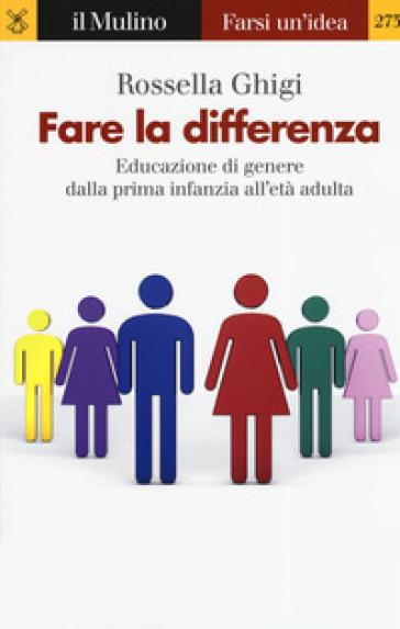 Fare la differenza. Educazione di genere dalla prima infanzia all'età adulta - Rossella Ghigi | Thecosgala.com