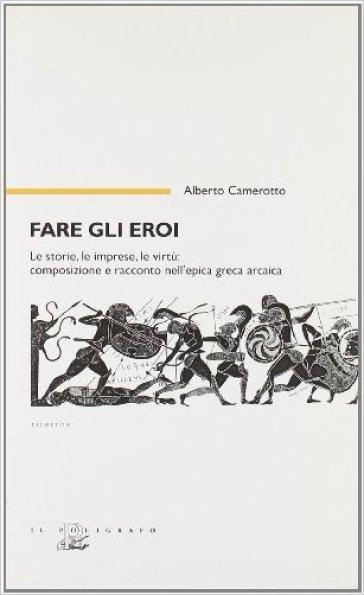 Fare gli eroi. Le storie, le imprese, le virtù. Composizione e racconto nell'epica greca arcaica - Alberto Camerotto |