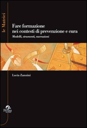 Fare formazione nei contesti di prevenzione e cura. Modelli, strumenti, narrazioni - Lucia Zannini | Thecosgala.com