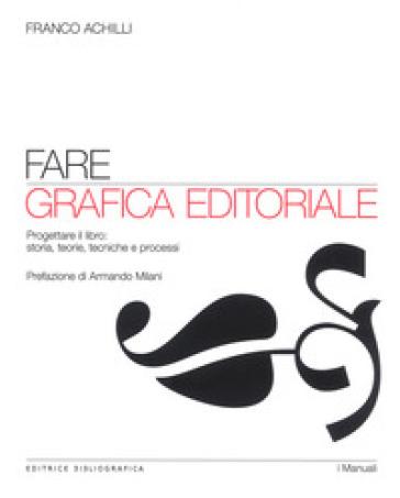 Fare grafica editoriale. Progettare il libro: storia, teorie, tecniche e processi - Franco Achilli |