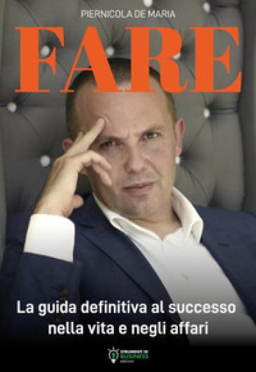 Fare. La guida definitiva al successo nella vita e negli affari - Piernicola De Maria | Thecosgala.com