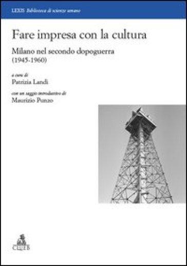 Fare impresa con la cultura. Milano nel secondo dopoguerra (1945-1960) - P. Landi | Thecosgala.com