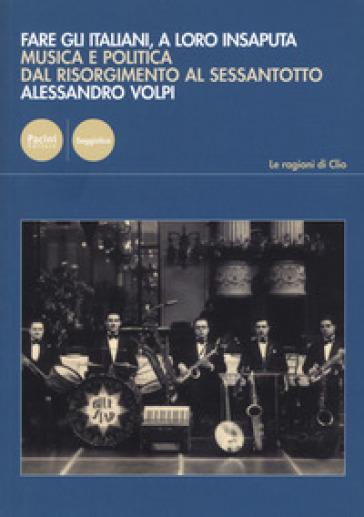 Fare gli italiani, a loro insaputa. Musica e politica dal Risorgimento al Sessantotto - Alessandro Volpi | Jonathanterrington.com
