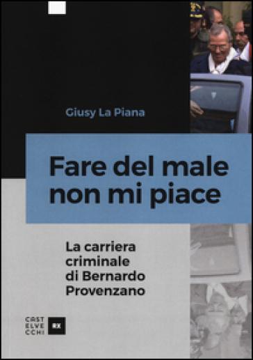 Fare del male non mi piace. La carriera criminale di Bernardo Provenzano - Giusy La Piana |