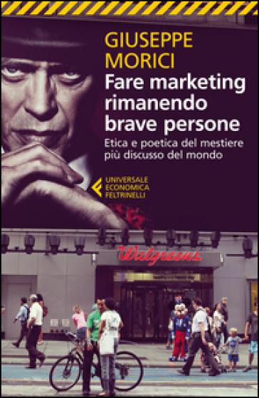 Fare marketing rimanendo brave persone. Etica e poetica del mestiere più discusso del mondo - Giuseppe Morici pdf epub