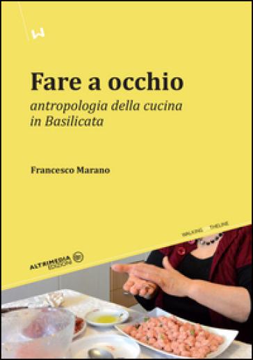 Fare a occhio. Antropologia della cucina in Basilicata - Francesco Marano | Rochesterscifianimecon.com