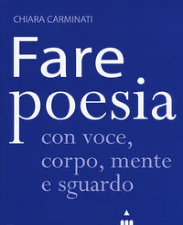Fare poesia con voce, corpo, mente e sguardo - Chiara Carminati |