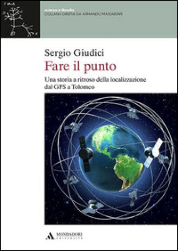 Fare il punto. Una storia a ritroso della localizzazione dal GPS a Tolomeo - Sergio Giudici  