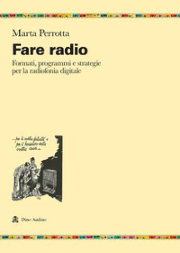 Fare radio. Formati, programmi e strategie per la radiofonia digitale - Marta Perrotta |