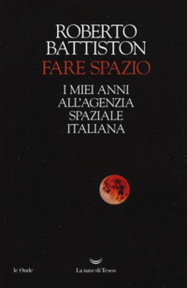 Fare spazio. I miei anni all'Agenzia Spaziale Italiana - Roberto Battiston pdf epub