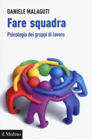 Fare squadra. Psicologia dei gruppi di lavoro - Daniele Malaguti | Ericsfund.org