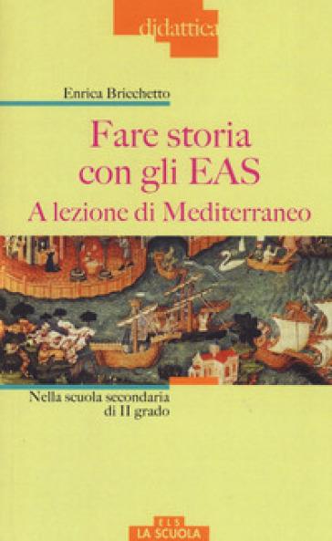 Fare storia con gli EAS. A lezione di Mediterraneo. Nella scuola secondaria di II grado. Ediz. a colori - Enrica Bricchetto | Thecosgala.com