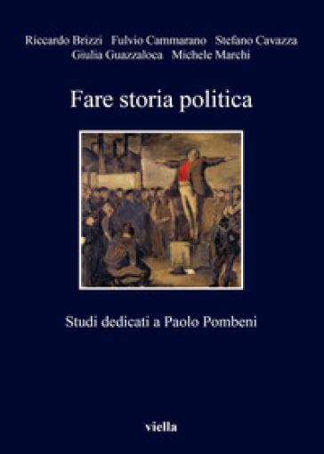 Fare storia politica. Studi dedicati a Paolo Pombeni - Riccardo Brizzi  