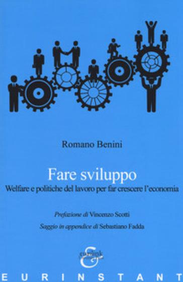 Fare sviluppo. Welfare e politiche del lavoro per far crescere l'economia - Romano Benini |