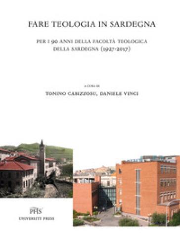 Fare teologia in Sardegna. Per i 90 anni della facoltà teologica della Sardegna (1927-2017) - T. Cabizzosu |