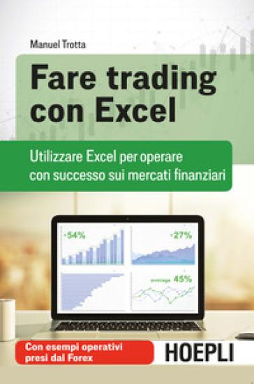 Fare trading con Excel. Utilizzare Excel per operare con successo sui mercati finanziari - Manuel Trotta | Jonathanterrington.com