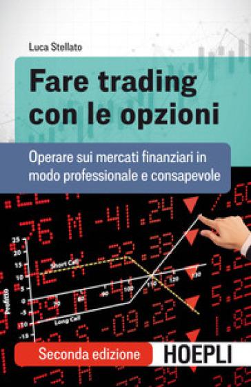 Fare trading con le opzioni. Operare sui mercati finanziari in modo professionale e consapevole - Luca Stellato |