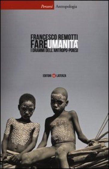 Fare umanità. I drammi dell'antropo-poiesi - Francesco Remotti |