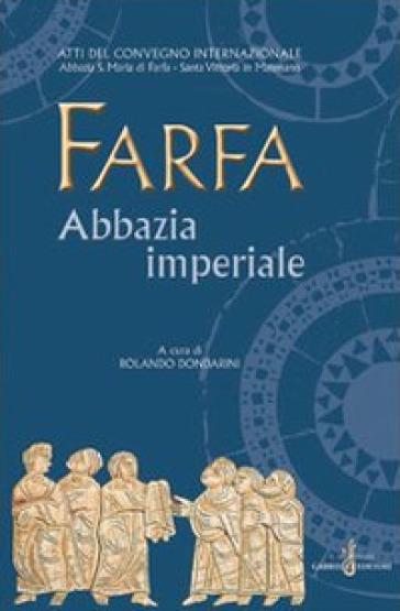 Farfa abbazia imperiale. Atti del Convegno internazionale (S. Vittoria in Matenano, 25-29 agosto 2003) - R. Dondarini |