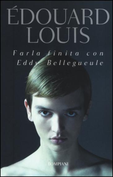 Farla finita con Eddy Bellegueule - Edouard Louis |