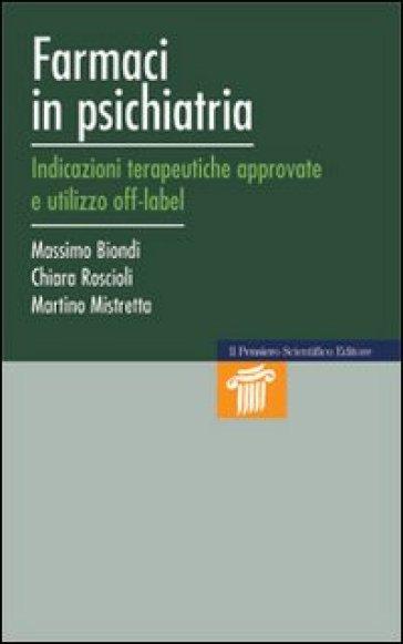 Farmaci in psichiatria. Indicazioni terapeutiche approvate e utilizzo off-label - Massimo Biondi |