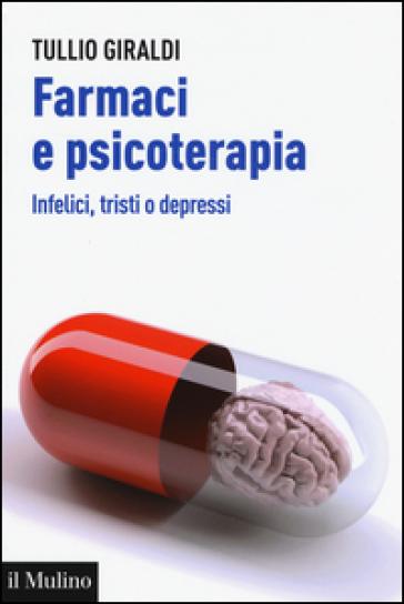 Farmaci e psicoterapia. Infelici, tristi o depressi - Tullio Giraldi   Thecosgala.com
