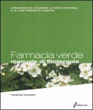 Farmacia verde. Manuale di fitoterapia. Conoscere ed utilizzare le piante officinali e le loro proprietà curative - Piergiorgio Chiereghin |