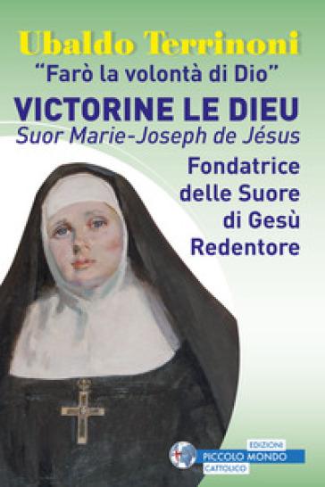 «Farò la volontà di Dio». Victorine Le Dieu. Suor Marie-Joseph de Jésus. Fondatrice delle suore di Gesù Redentore - Ubaldo Terrinoni |