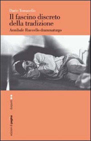 Fascino discreto della tradizione. Annibale Ruccello drammaturgo (Il) - Dario Tomasello   Rochesterscifianimecon.com