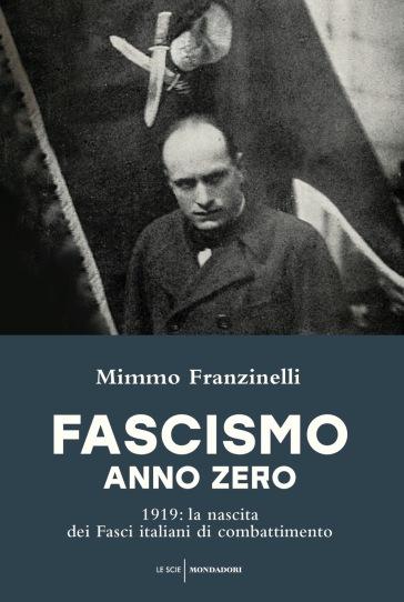 Fascismo anno zero. 1919: la nascita dei Fasci italiani di combattimento - Mimmo Franzinelli | Rochesterscifianimecon.com