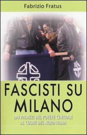 Fascisti su Milano. Dai palazzi del potere centrale al cuore del nord Italia - Fabrizio Fratus pdf epub