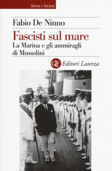 Fascisti sul mare. La Marina e gli ammiragli di Mussolini - Fabio De Ninno | Rochesterscifianimecon.com