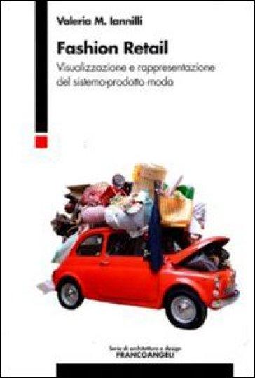 Fashion retail. Visualizzazione e rappresentazione del sistema-prodotto moda - M. Valeria Iannilli | Thecosgala.com