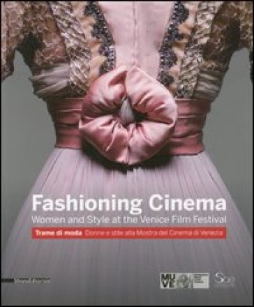 Fashioning cinema. Women and style at the Venice Film Festival-Trame di moda. Donne e Stile alla Mostra del Cinema di Venezia - F. Giacomotti |