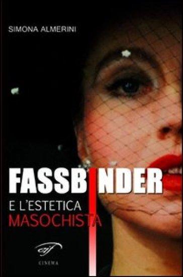 Fassbinder e l'estetica masochista - Simona Almerini |