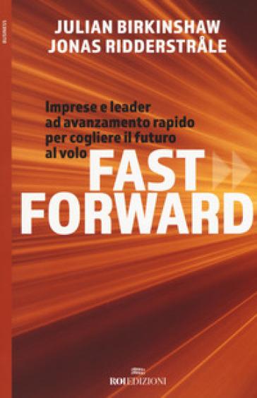 Fast forward. Imprese e leader ad avanzamento rapido per cogliere il futuro al volo - Julian Birkinshaw | Rochesterscifianimecon.com